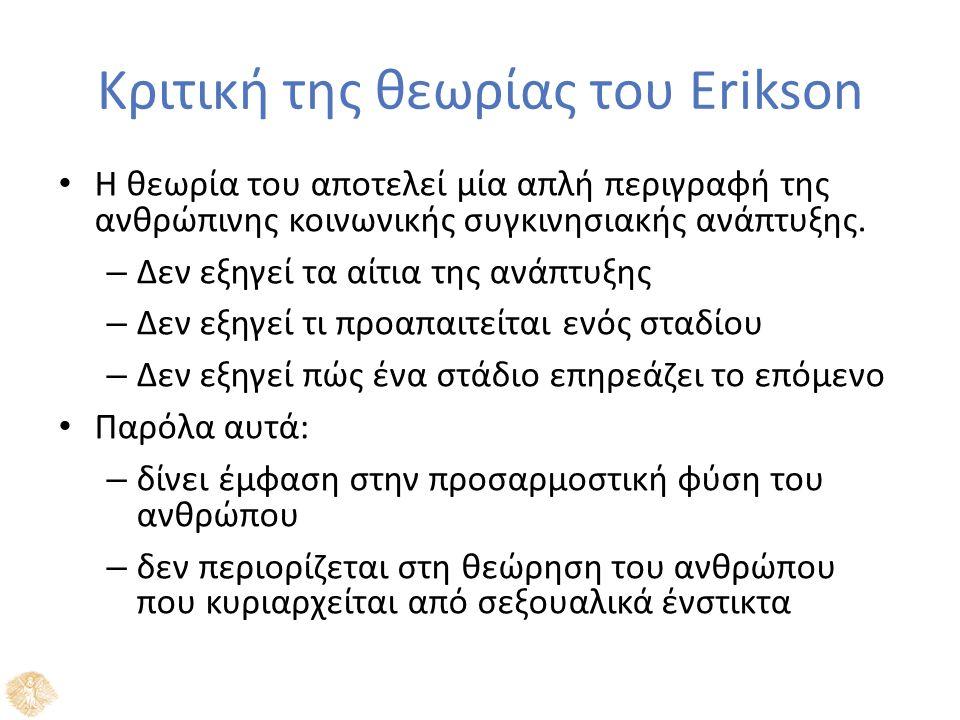 Κριτική της θεωρίας του Erikson Η θεωρία του αποτελεί μία απλή περιγραφή της ανθρώπινης κοινωνικής συγκινησιακής ανάπτυξης. – Δεν εξηγεί τα αίτια της