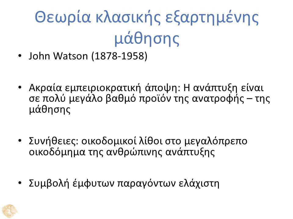 Θεωρία κλασικής εξαρτημένης μάθησης John Watson (1878-1958) Ακραία εμπειριοκρατική άποψη: Η ανάπτυξη είναι σε πολύ μεγάλο βαθμό προϊόν της ανατροφής – της μάθησης Συνήθειες: οικοδομικοί λίθοι στο μεγαλόπρεπο οικοδόμημα της ανθρώπινης ανάπτυξης Συμβολή έμφυτων παραγόντων ελάχιστη