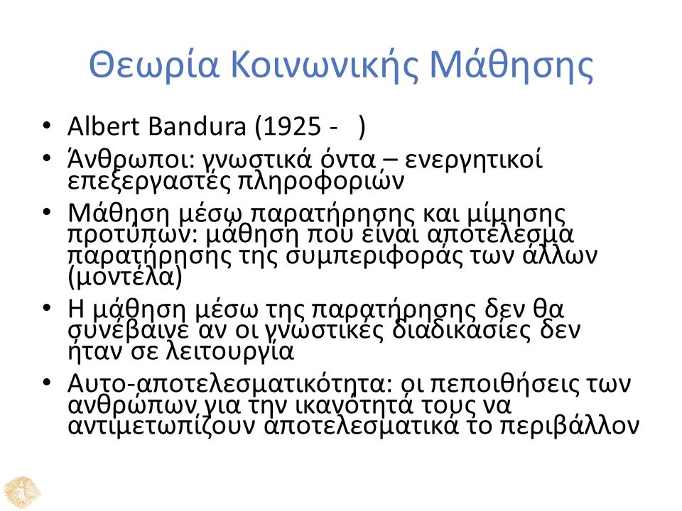 Θεωρία Κοινωνικής Μάθησης Albert Bandura (1925 - ) Άνθρωποι: γνωστικά όντα – ενεργητικοί επεξεργαστές πληροφοριών Μάθηση μέσω παρατήρησης και μίμησης προτύπων: μάθηση που είναι αποτέλεσμα παρατήρησης της συμπεριφοράς των άλλων (μοντέλα) Η μάθηση μέσω της παρατήρησης δεν θα συνέβαινε αν οι γνωστικές διαδικασίες δεν ήταν σε λειτουργία Αυτο-αποτελεσματικότητα: οι πεποιθήσεις των ανθρώπων για την ικανότητά τους να αντιμετωπίζουν αποτελεσματικά το περιβάλλον