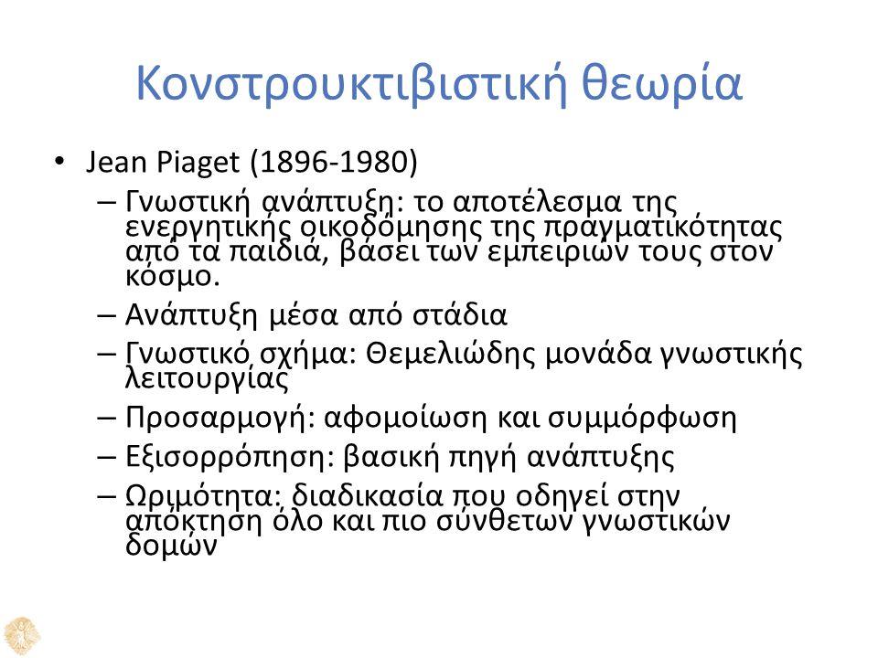Κονστρουκτιβιστική θεωρία Jean Piaget (1896-1980) – Γνωστική ανάπτυξη: το αποτέλεσμα της ενεργητικής οικοδόμησης της πραγματικότητας από τα παιδιά, βάσει των εμπειριών τους στον κόσμο.