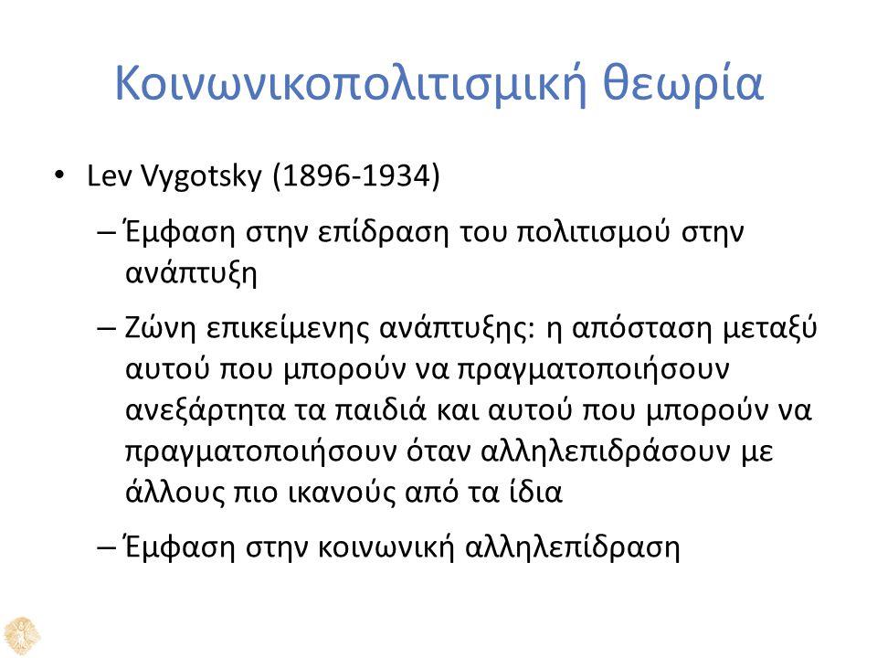 Κοινωνικοπολιτισμική θεωρία Lev Vygotsky (1896-1934) – Έμφαση στην επίδραση του πολιτισμού στην ανάπτυξη – Ζώνη επικείμενης ανάπτυξης: η απόσταση μεταξύ αυτού που μπορούν να πραγματοποιήσουν ανεξάρτητα τα παιδιά και αυτού που μπορούν να πραγματοποιήσουν όταν αλληλεπιδράσουν με άλλους πιο ικανούς από τα ίδια – Έμφαση στην κοινωνική αλληλεπίδραση