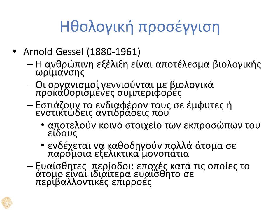 Ηθολογική προσέγγιση Arnold Gessel (1880-1961) – Η ανθρώπινη εξέλιξη είναι αποτέλεσμα βιολογικής ωρίμανσης – Οι οργανισμοί γεννιούνται με βιολογικά προκαθορισμένες συμπεριφορές – Εστιάζουν το ενδιαφέρον τους σε έμφυτες ή ενστικτώδεις αντιδράσεις που αποτελούν κοινό στοιχείο των εκπροσώπων του είδους ενδέχεται να καθοδηγούν πολλά άτομα σε παρόμoια εξελικτικά μονοπάτια – Ευαίσθητες περίοδοι: εποχές κατά τις οποίες το άτομο είναι ιδιαίτερα ευαίσθητο σε περιβαλλοντικές επιρροές