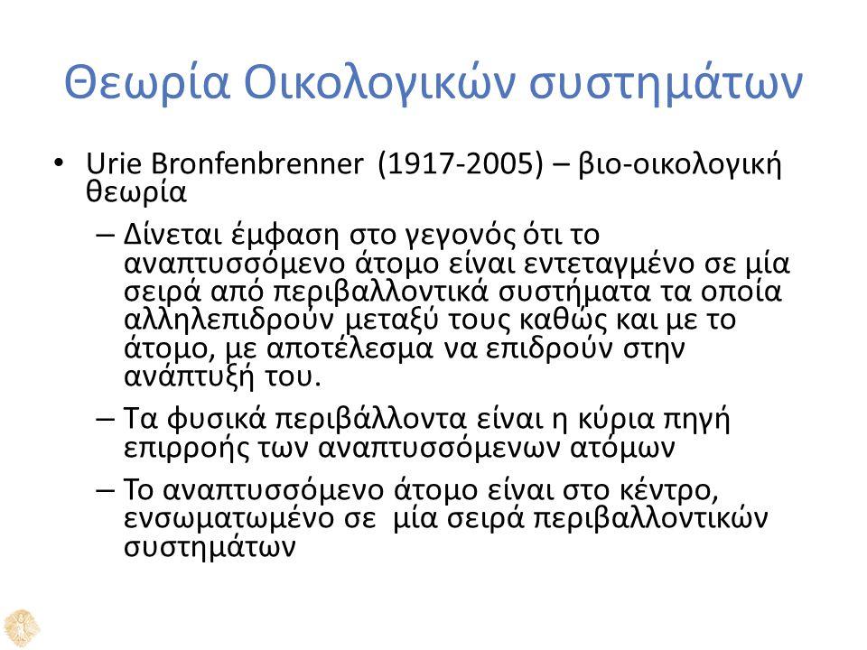 Θεωρία Οικολογικών συστημάτων Urie Bronfenbrenner (1917-2005) – βιο-οικολογική θεωρία – Δίνεται έμφαση στο γεγονός ότι το αναπτυσσόμενο άτομο είναι εντεταγμένο σε μία σειρά από περιβαλλοντικά συστήματα τα οποία αλληλεπιδρούν μεταξύ τους καθώς και με το άτομο, με αποτέλεσμα να επιδρούν στην ανάπτυξή του.
