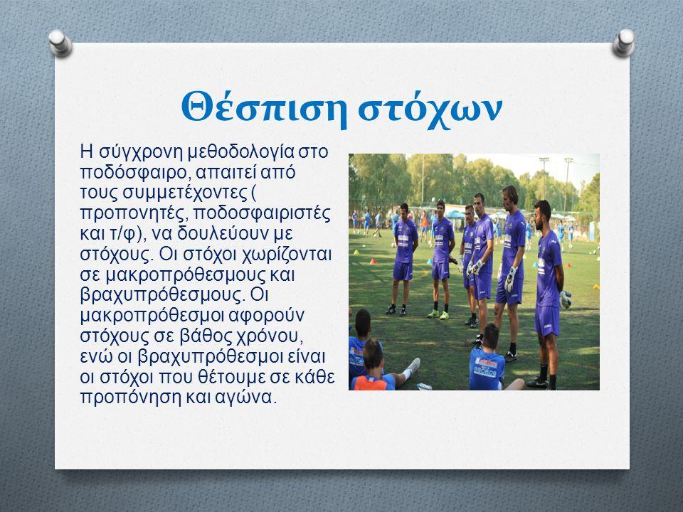 Θέσπιση στόχων Η σύγχρονη μεθοδολογία στο ποδόσφαιρο, απαιτεί από τους συμμετέχοντες ( προπονητές, ποδοσφαιριστές και τ / φ ), να δουλεύουν με στόχους.