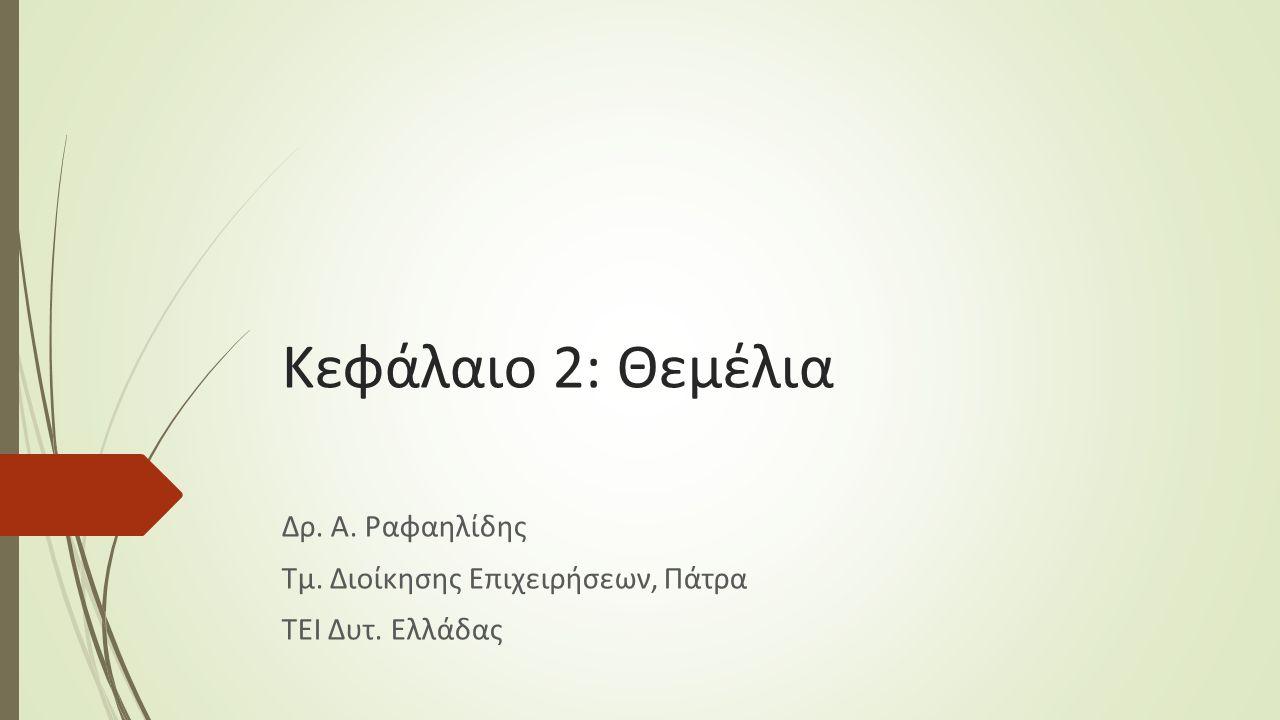 Κεφάλαιο 2: Θεμέλια Δρ. Α. Ραφαηλίδης Τμ. Διοίκησης Επιχειρήσεων, Πάτρα ΤΕΙ Δυτ. Ελλάδας