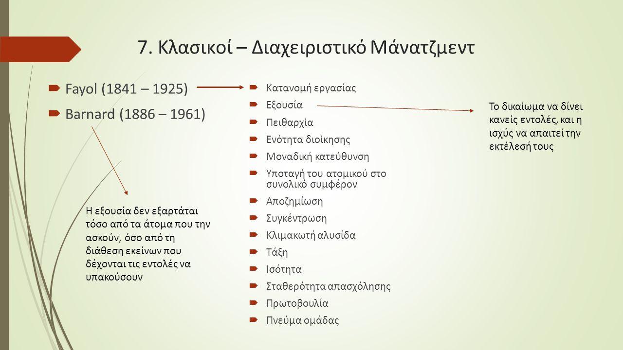 7. Κλασικοί – Διαχειριστικό Μάνατζμεντ  Fayol (1841 – 1925)  Barnard (1886 – 1961)  Κατανομή εργασίας  Εξουσία  Πειθαρχία  Ενότητα διοίκησης  Μ