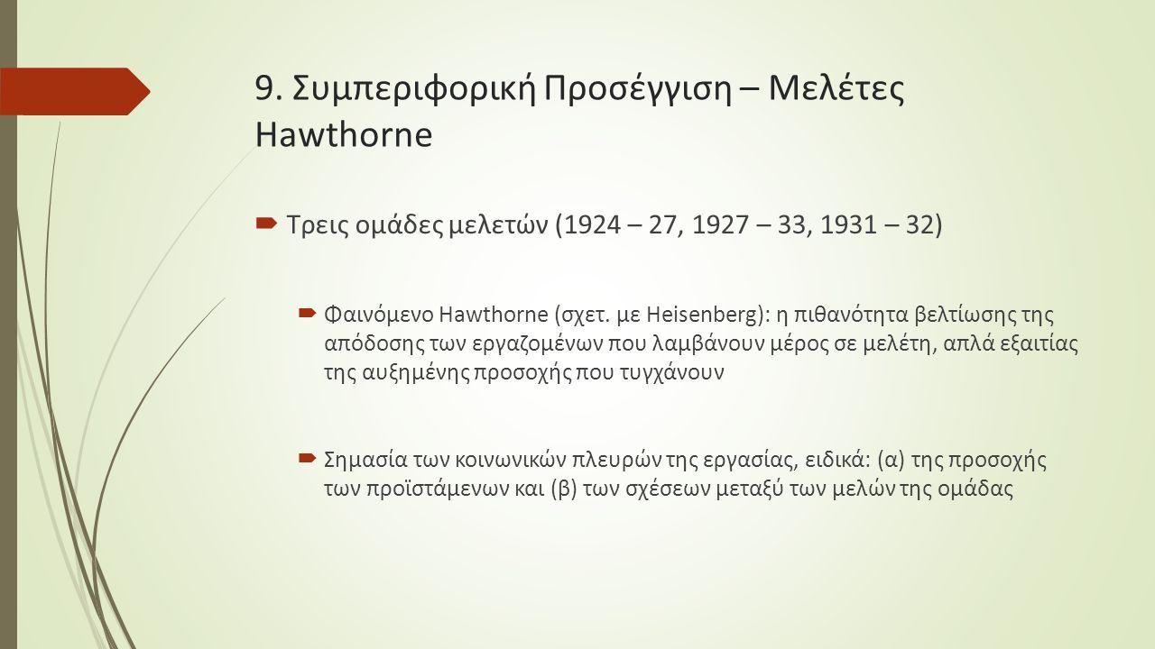 9. Συμπεριφορική Προσέγγιση – Μελέτες Hawthorne  Τρεις ομάδες μελετών (1924 – 27, 1927 – 33, 1931 – 32)  Φαινόμενο Hawthorne (σχετ. με Heisenberg):