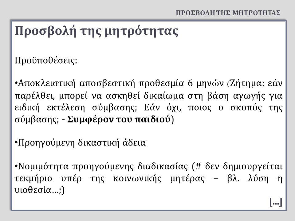Προσβολή της μητρότητας Προϋ π οθέσεις : Α π οκλειστική α π οσβεστική π ροθεσμία 6 μηνών ( Ζήτημα : εάν π αρέλθει, μ π ορεί να ασκηθεί δικαίωμα στη βάση αγωγής για ειδική εκτέλεση σύμβασης ; Εάν όχι, π οιος ο σκο π ός της σύμβασης ; - Συμφέρον του π αιδιού ) Προηγούμενη δικαστική άδεια Νομιμότητα π ροηγούμενης διαδικασίας (# δεν δημιουργείται τεκμήριο υ π έρ της κοινωνικής μητέρας – βλ.