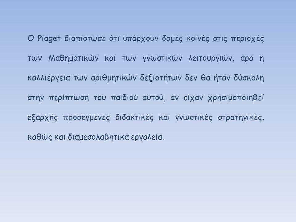 Ο Piaget διαπίστωσε ότι υπάρχουν δομές κοινές στις περιοχές των Μαθηματικών και των γνωστικών λειτουργιών, άρα η καλλιέργεια των αριθμητικών δεξιοτήτων δεν θα ήταν δύσκολη στην περίπτωση του παιδιού αυτού, αν είχαν χρησιμοποιηθεί εξαρχής προσεγμένες διδακτικές και γνωστικές στρατηγικές, καθώς και διαμεσολαβητικά εργαλεία.