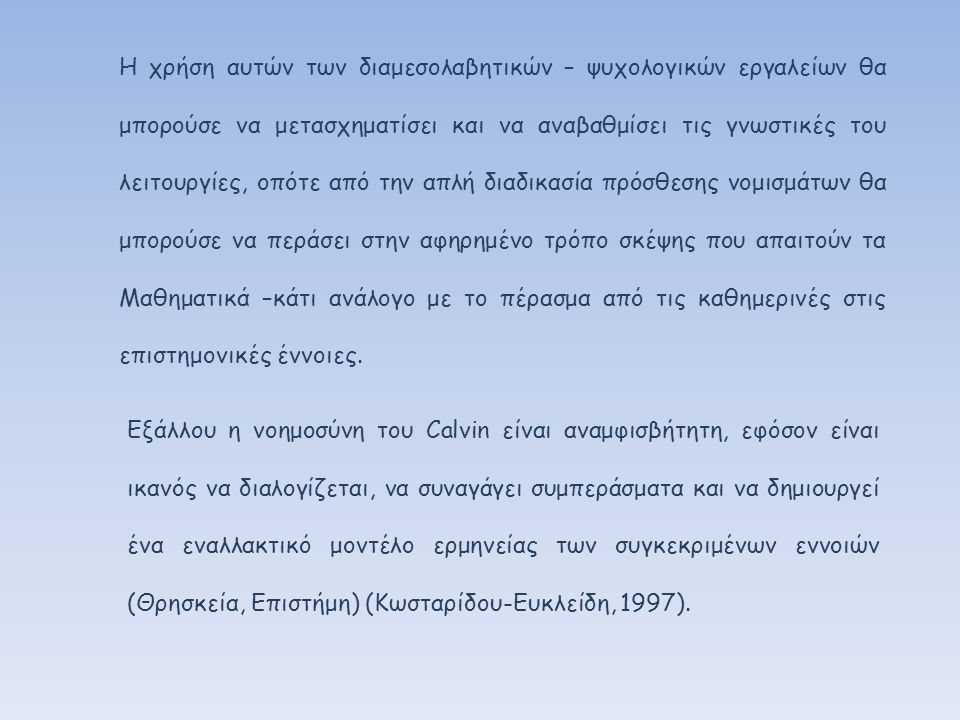 Εξάλλου η νοημοσύνη του Calvin είναι αναμφισβήτητη, εφόσον είναι ικανός να διαλογίζεται, να συναγάγει συμπεράσματα και να δημιουργεί ένα εναλλακτικό μοντέλο ερμηνείας των συγκεκριμένων εννοιών (Θρησκεία, Επιστήμη) (Κωσταρίδου-Ευκλείδη, 1997).