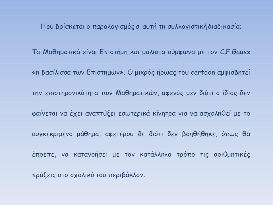 Πού βρίσκεται ο παραλογισμός σ' αυτή τη συλλογιστική διαδικασία; Τα Μαθηματικά είναι Επιστήμη και μάλιστα σύμφωνα με τον C.F.Gauss «η βασίλισσα των Επιστημών».
