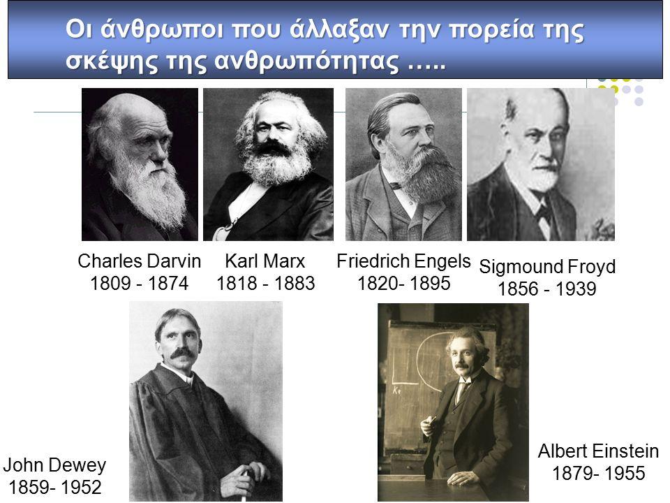 Charles Darvin 1809 - 1874 Karl Marx 1818 - 1883 Friedrich Engels 1820- 1895 Sigmound Froyd 1856 - 1939 John Dewey 1859- 1952 Albert Einstein 1879- 1955 Οι άνθρωποι που άλλαξαν την πορεία της σκέψης της ανθρωπότητας …..