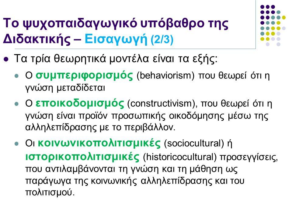 Το ψυχοπαιδαγωγικό υπόβαθρο της Διδακτικής – Εισαγωγή (2/3) Τα τρία θεωρητικά μοντέλα είναι τα εξής: Ο συμπεριφορισμός (behaviorism) που θεωρεί ότι η γνώση μεταδίδεται Ο εποικοδομισμός (constructivism), που θεωρεί ότι η γνώση είναι προϊόν προσωπικής οικοδόμησης μέσω της αλληλεπίδρασης με το περιβάλλον.