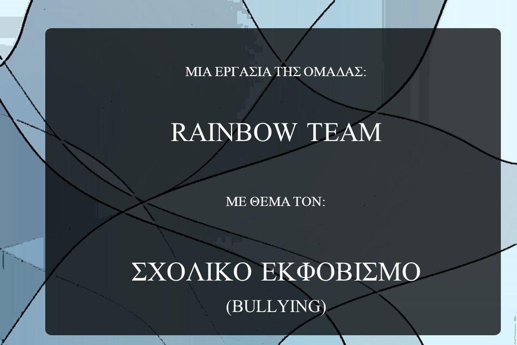 ΜΙΑ ΕΡΓΑΣΙΑ ΤΗΣ ΟΜΑΔΑΣ: RAINBOW TEAM ΜΕ ΘΕΜΑ ΤΟΝ: ΣΧΟΛΙΚΟ ΕΚΦΟΒΙΣΜΟ (BULLYING)