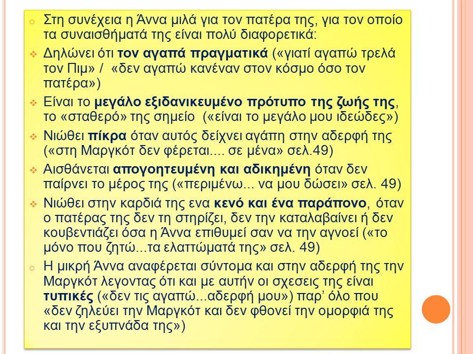 o Στη συνέχεια η Άννα μιλά για τον πατέρα της, για τον οποίο τα συναισθήματά της είναι πολύ διαφορετικά:  Δηλώνει ότι τον αγαπά πραγματικά («γιατί αγαπώ τρελά τον Πιμ» / «δεν αγαπώ κανέναν στον κόσμο όσο τον πατέρα»)  Είναι το μεγάλο εξιδανικευμένο πρότυπο της ζωής της, το «σταθερό» της σημείο («είναι το μεγάλο μου ιδεώδες»)  Νιώθει πίκρα όταν αυτός δείχνει αγάπη στην αδερφή της («στη Μαργκότ δεν φέρεται....