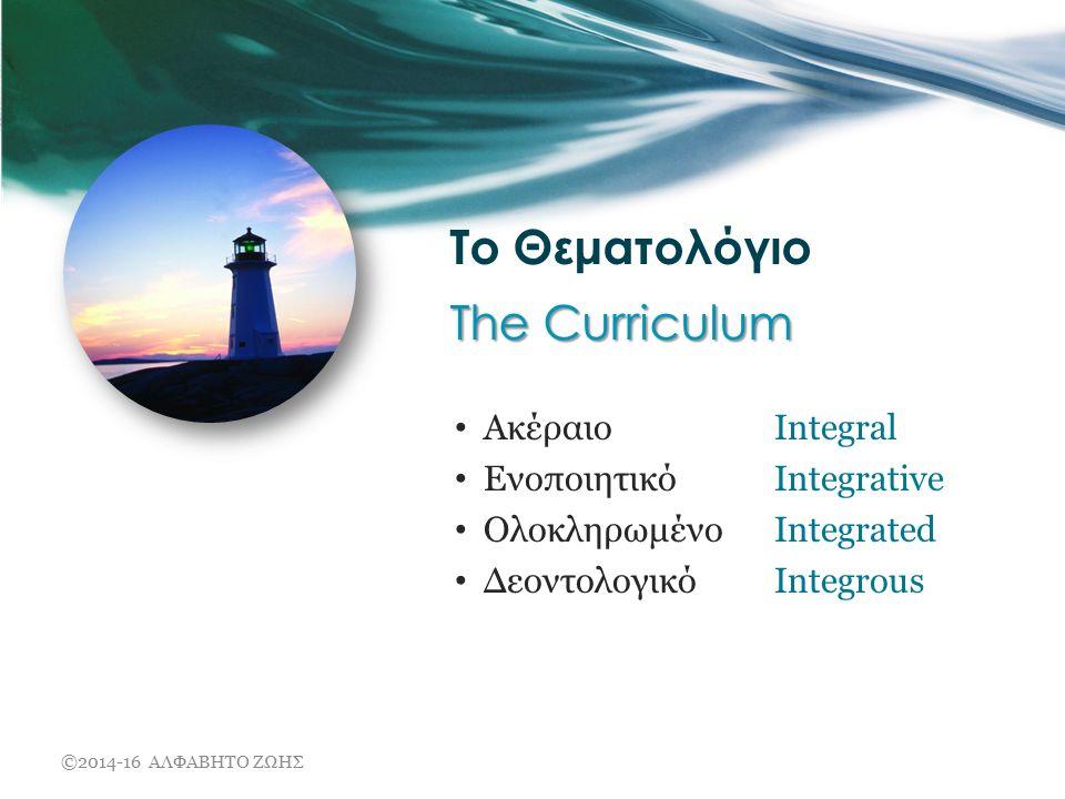 The Curriculum Το Θεματολόγιο The Curriculum Ακέραιο Integral Ενοποιητικό Integrative Ολοκληρωμένο Integrated Δεοντολογικό Integrous ©2014-16 ΑΛΦΑΒΗΤΟ