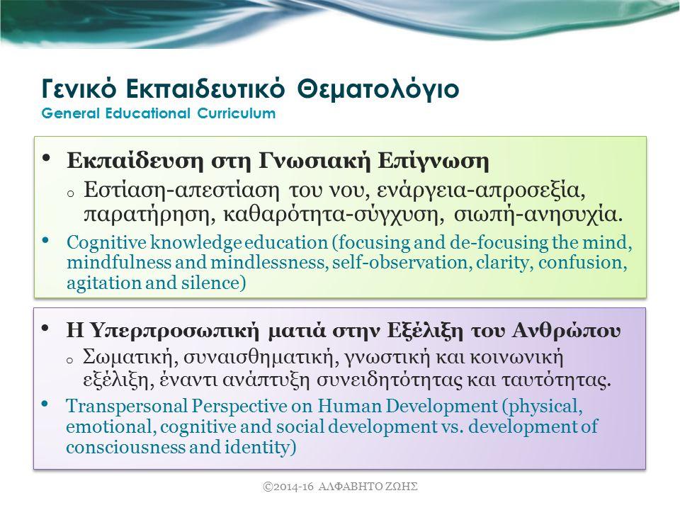 Γενικό Εκπαιδευτικό Θεματολόγιο General Educational Curriculum Εκπαίδευση στη Γνωσιακή Επίγνωση o Εστίαση-απεστίαση του νου, ενάργεια-απροσεξία, παρατήρηση, καθαρότητα-σύγχυση, σιωπή-ανησυχία.