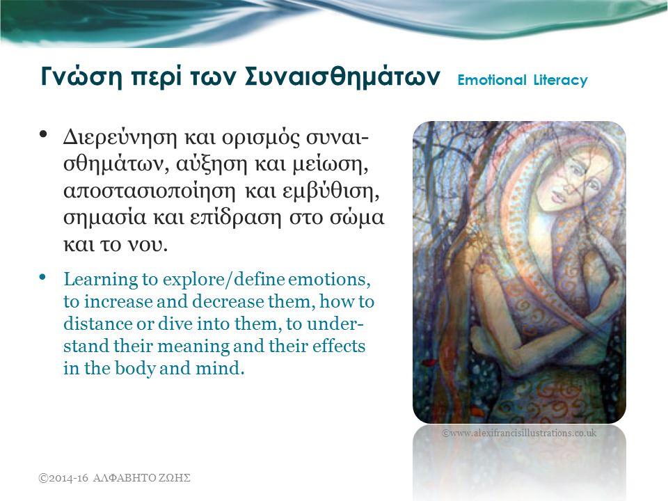 Γνώση περί των Συναισθημάτων Emotional Literacy Διερεύνηση και ορισμός συναι- σθημάτων, αύξηση και μείωση, αποστασιοποίηση και εμβύθιση, σημασία και επίδραση στο σώμα και το νου.