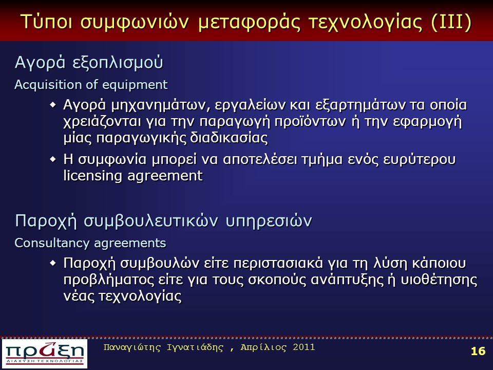 Παναγιώτης Ιγνατιάδης, Απρίλιος 2011 16 Τύποι συμφωνιών μεταφοράς τεχνολογίας (ΙΙΙ) Αγορά εξοπλισμού Acquisition of equipment ΑΑΑΑγορά μηχανημάτων, εργαλείων και εξαρτημάτων τα οποία χρειάζονται για την παραγωγή προϊόντων ή την εφαρμογή μίας παραγωγικής διαδικασίας ΗΗΗΗ συμφωνία μπορεί να αποτελέσει τμήμα ενός ευρύτερου licensing agreement Παροχή συμβουλευτικών υπηρεσιών Consultancy agreements ΠΠΠΠαροχή συμβουλών είτε περιστασιακά για τη λύση κάποιου προβλήματος είτε για τους σκοπούς ανάπτυξης ή υιοθέτησης νέας τεχνολογίας