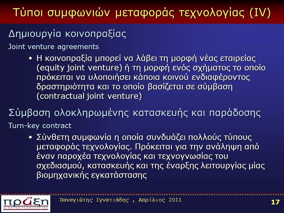 Παναγιώτης Ιγνατιάδης, Απρίλιος 2011 17 Τύποι συμφωνιών μεταφοράς τεχνολογίας (ΙV) Δημιουργία κοινοπραξίας Joint venture agreements ΗΗΗΗ κοινοπραξία μπορεί να λάβει τη μορφή νέας εταιρείας (equity joint venture) ή τη μορφή ενός σχήματος το οποίο πρόκειται να υλοποιήσει κάποια κοινού ενδιαφέροντος δραστηριότητα και το οποίο βασίζεται σε σύμβαση (contractual joint venture) Σύμβαση ολοκληρωμένης κατασκευής και παράδοσης Turn-key contract ΣΣΣΣύνθετη συμφωνία η οποία συνδυάζει πολλούς τύπους μεταφοράς τεχνολογίας.