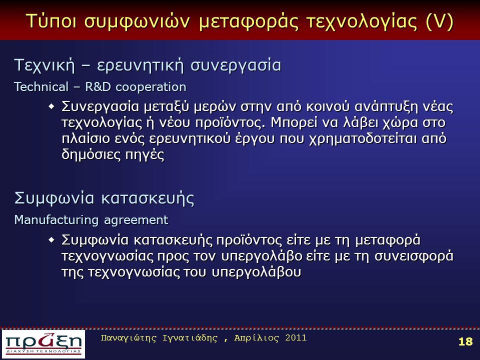 Παναγιώτης Ιγνατιάδης, Απρίλιος 2011 18 Τύποι συμφωνιών μεταφοράς τεχνολογίας (V) Τεχνική – ερευνητική συνεργασία Technical – R&D cooperation ΣΣΣΣυνεργασία μεταξύ μερών στην από κοινού ανάπτυξη νέας τεχνολογίας ή νέου προϊόντος.