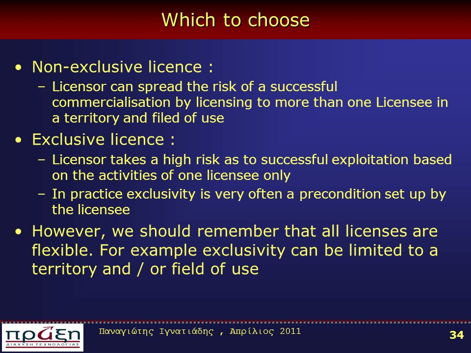 Παναγιώτης Ιγνατιάδης, Απρίλιος 2011 34 Which to choose Non-exclusive licence : –Licensor can spread the risk of a successful commercialisation by licensing to more than one Licensee in a territory and filed of use Exclusive licence : –Licensor takes a high risk as to successful exploitation based on the activities of one licensee only –In practice exclusivity is very often a precondition set up by the licensee However, we should remember that all licenses are flexible.
