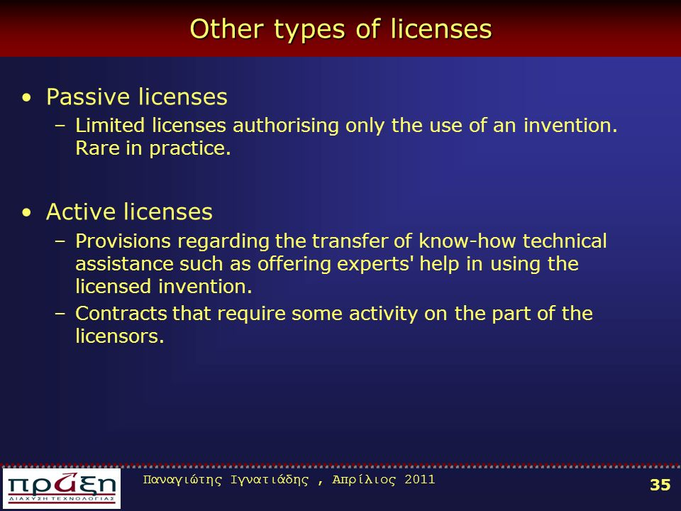 Παναγιώτης Ιγνατιάδης, Απρίλιος 2011 35 Other types of licenses Passive licenses –Limited licenses authorising only the use of an invention.