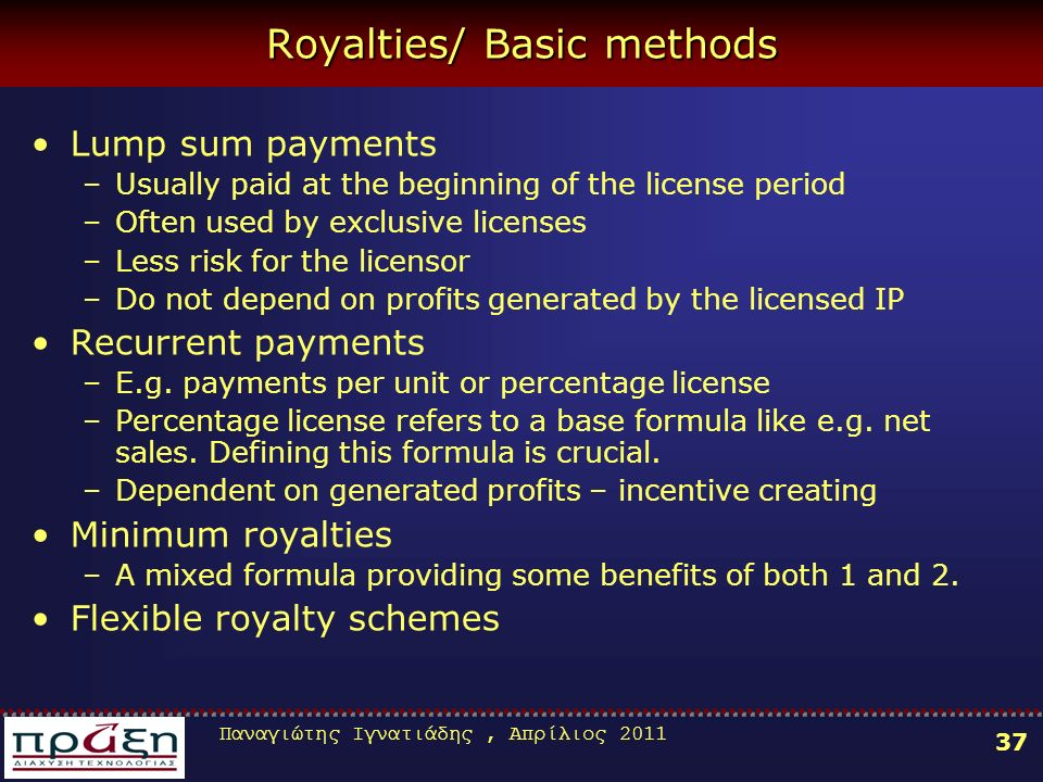 Παναγιώτης Ιγνατιάδης, Απρίλιος 2011 37 Royalties/ Basic methods Lump sum payments –Usually paid at the beginning of the license period –Often used by exclusive licenses –Less risk for the licensor –Do not depend on profits generated by the licensed IP Recurrent payments –E.g.