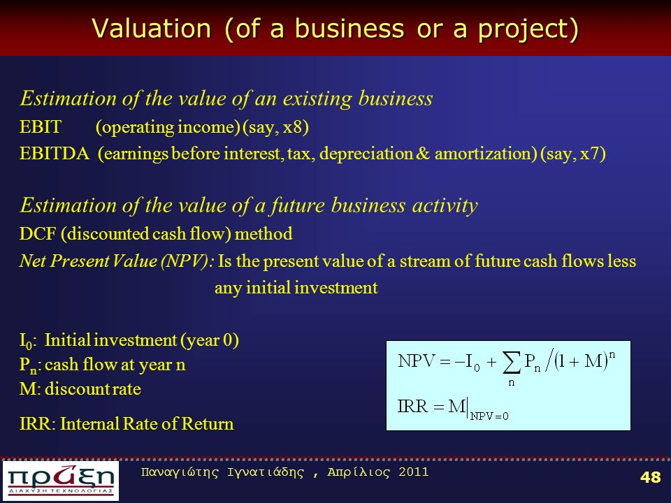 Παναγιώτης Ιγνατιάδης, Απρίλιος 2011 48 Valuation (of a business or a project) Estimation of the value of an existing business EBIT (operating income) (say, x8) EBITDA (earnings before interest, tax, depreciation & amortization) (say, x7) Estimation of the value of a future business activity DCF (discounted cash flow) method Net Present Value (NPV): Is the present value of a stream of future cash flows less any initial investment Ι 0 :Initial investment (year 0) P n :cash flow at year n M:discount rate IRR: Internal Rate of Return
