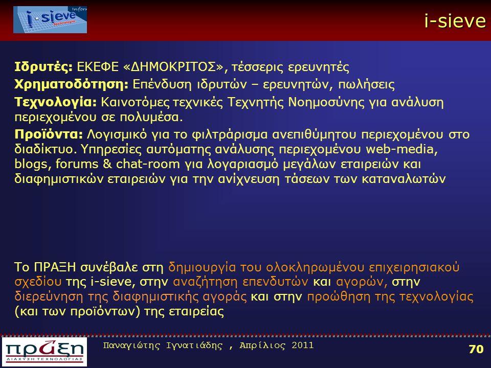 Παναγιώτης Ιγνατιάδης, Απρίλιος 2011 70 i-sieve Ιδρυτές: ΕΚΕΦΕ «ΔΗΜΟΚΡΙΤΟΣ», τέσσερις ερευνητές Χρηματοδότηση: Επένδυση ιδρυτών – ερευνητών, πωλήσεις Τεχνολογία: Καινοτόμες τεχνικές Τεχνητής Νοημοσύνης για ανάλυση περιεχομένου σε πολυμέσα.
