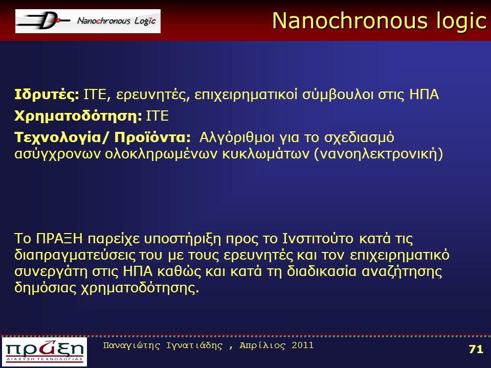 Παναγιώτης Ιγνατιάδης, Απρίλιος 2011 71 Nanochronous logic Ιδρυτές: ITE, ερευνητές, επιχειρηματικοί σύμβουλοι στις ΗΠΑ Χρηματοδότηση: ΙΤΕ Τεχνολογία/ Προϊόντα: Αλγόριθμοι για το σχεδιασμό ασύγχρονων ολοκληρωμένων κυκλωμάτων (νανοηλεκτρονική) Το ΠΡΑΞΗ παρείχε υποστήριξη προς το Ινστιτούτο κατά τις διαπραγματεύσεις του με τους ερευνητές και τον επιχειρηματικό συνεργάτη στις ΗΠΑ καθώς και κατά τη διαδικασία αναζήτησης δημόσιας χρηματοδότησης.