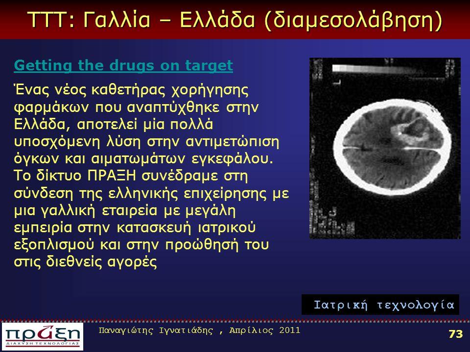 Παναγιώτης Ιγνατιάδης, Απρίλιος 2011 73 TTT: Γαλλία – Ελλάδα (διαμεσολάβηση) Getting the drugs on target Ένας νέος καθετήρας χορήγησης φαρμάκων που αναπτύχθηκε στην Ελλάδα, αποτελεί μία πολλά υποσχόμενη λύση στην αντιμετώπιση όγκων και αιματωμάτων εγκεφάλου.