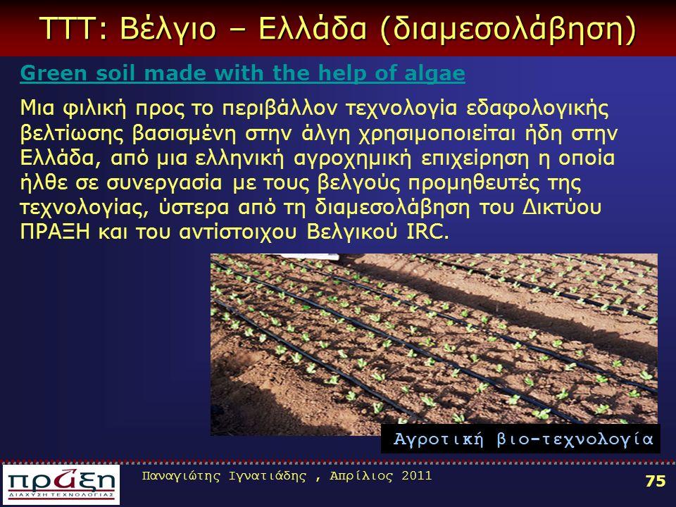 Παναγιώτης Ιγνατιάδης, Απρίλιος 2011 75 ΤΤΤ: Βέλγιο – Ελλάδα (διαμεσολάβηση) Green soil made with the help of algae Μια φιλική προς το περιβάλλον τεχνολογία εδαφολογικής βελτίωσης βασισμένη στην άλγη χρησιμοποιείται ήδη στην Ελλάδα, από μια ελληνική αγροχημική επιχείρηση η οποία ήλθε σε συνεργασία με τους βελγούς προμηθευτές της τεχνολογίας, ύστερα από τη διαμεσολάβηση του Δικτύου ΠΡΑΞΗ και του αντίστοιχου Βελγικού IRC.