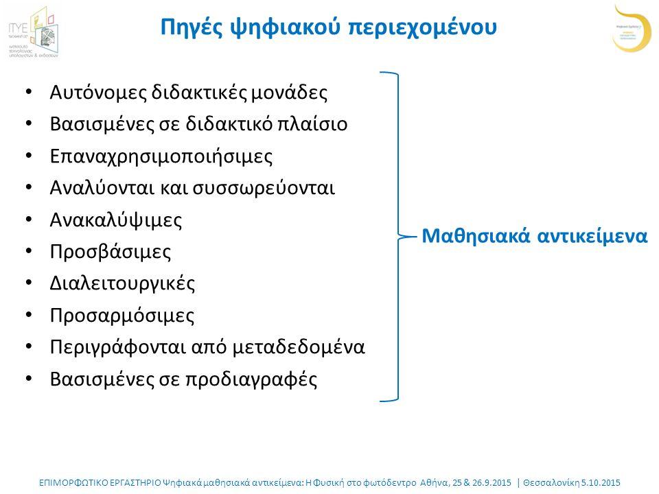 ΕΠΙΜΟΡΦΩΤΙΚΟ ΕΡΓΑΣΤΗΡΙΟ Ψηφιακά μαθησιακά αντικείμενα: Η Φυσική στο φωτόδεντρο Αθήνα, 25 & 26.9.2015 | Θεσσαλονίκη 5.10.2015 Πηγές ψηφιακού περιεχομένου Αυτόνομες διδακτικές μονάδες Βασισμένες σε διδακτικό πλαίσιο Επαναχρησιμοποιήσιμες Αναλύονται και συσσωρεύονται Ανακαλύψιμες Προσβάσιμες Διαλειτουργικές Προσαρμόσιμες Περιγράφονται από μεταδεδομένα Βασισμένες σε προδιαγραφές Μαθησιακά αντικείμενα