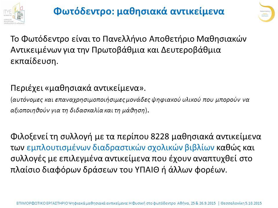 ΕΠΙΜΟΡΦΩΤΙΚΟ ΕΡΓΑΣΤΗΡΙΟ Ψηφιακά μαθησιακά αντικείμενα: Η Φυσική στο φωτόδεντρο Αθήνα, 25 & 26.9.2015 | Θεσσαλονίκη 5.10.2015 Φωτόδεντρο: μαθησιακά αντικείμενα Το Φωτόδεντρο είναι το Πανελλήνιο Αποθετήριο Μαθησιακών Αντικειμένων για την Πρωτοβάθμια και Δευτεροβάθμια εκπαίδευση.