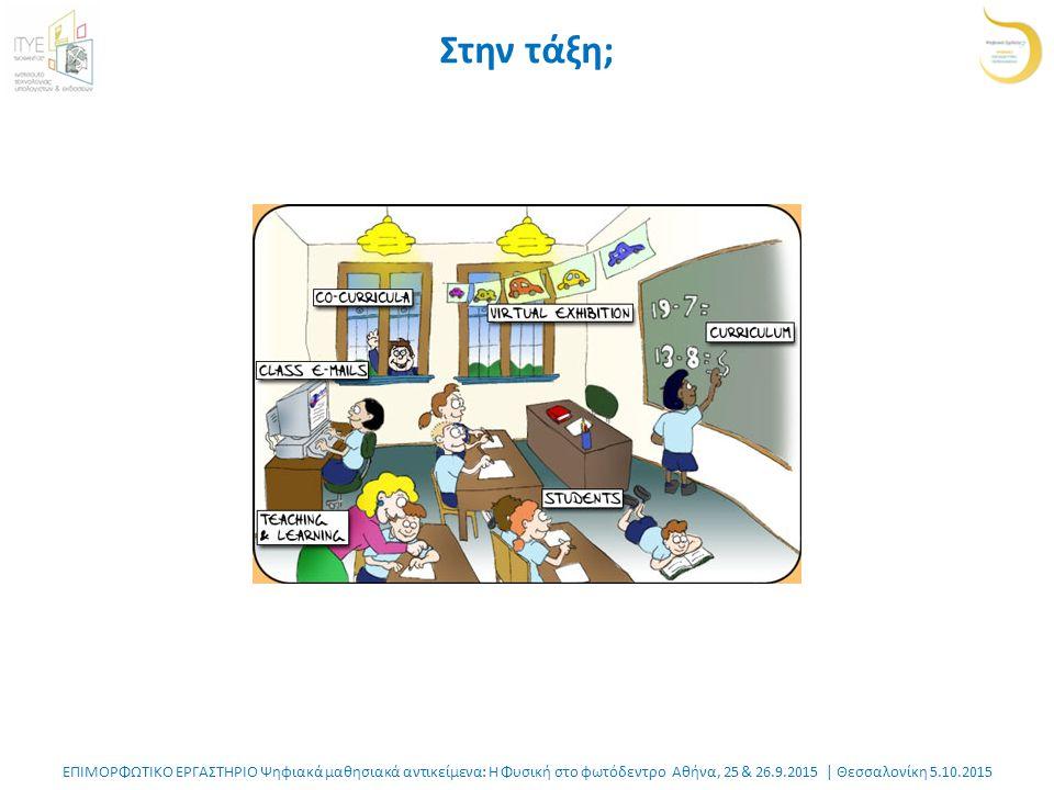 ΕΠΙΜΟΡΦΩΤΙΚΟ ΕΡΓΑΣΤΗΡΙΟ Ψηφιακά μαθησιακά αντικείμενα: Η Φυσική στο φωτόδεντρο Αθήνα, 25 & 26.9.2015 | Θεσσαλονίκη 5.10.2015 Στην τάξη;