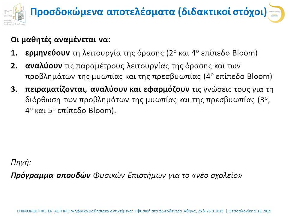 ΕΠΙΜΟΡΦΩΤΙΚΟ ΕΡΓΑΣΤΗΡΙΟ Ψηφιακά μαθησιακά αντικείμενα: Η Φυσική στο φωτόδεντρο Αθήνα, 25 & 26.9.2015 | Θεσσαλονίκη 5.10.2015 Προσδοκώμενα αποτελέσματα (διδακτικοί στόχοι) Οι μαθητές αναμένεται να: 1.ερμηνεύουν τη λειτουργία της όρασης (2 ο και 4 ο επίπεδο Bloom) 2.αναλύουν τις παραμέτρους λειτουργίας της όρασης και των προβλημάτων της μυωπίας και της πρεσβυωπίας (4 ο επίπεδο Bloom) 3.πειραματίζονται, αναλύουν και εφαρμόζουν τις γνώσεις τους για τη διόρθωση των προβλημάτων της μυωπίας και της πρεσβυωπίας (3 ο, 4 ο και 5 ο επίπεδο Bloom).