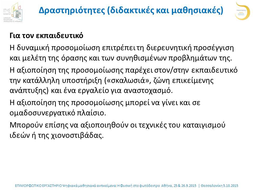 ΕΠΙΜΟΡΦΩΤΙΚΟ ΕΡΓΑΣΤΗΡΙΟ Ψηφιακά μαθησιακά αντικείμενα: Η Φυσική στο φωτόδεντρο Αθήνα, 25 & 26.9.2015 | Θεσσαλονίκη 5.10.2015 Δραστηριότητες (διδακτικές και μαθησιακές) Για τον εκπαιδευτικό Η δυναμική προσομοίωση επιτρέπει τη διερευνητική προσέγγιση και μελέτη της όρασης και των συνηθισμένων προβλημάτων της.
