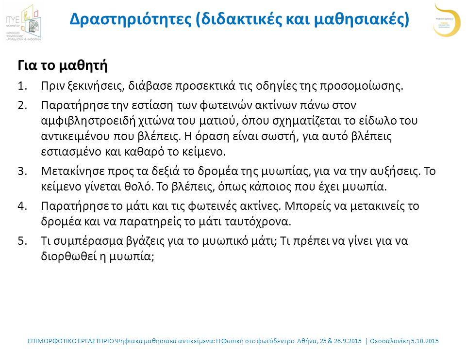 ΕΠΙΜΟΡΦΩΤΙΚΟ ΕΡΓΑΣΤΗΡΙΟ Ψηφιακά μαθησιακά αντικείμενα: Η Φυσική στο φωτόδεντρο Αθήνα, 25 & 26.9.2015 | Θεσσαλονίκη 5.10.2015 Δραστηριότητες (διδακτικές και μαθησιακές) Για το μαθητή 1.Πριν ξεκινήσεις, διάβασε προσεκτικά τις οδηγίες της προσομοίωσης.