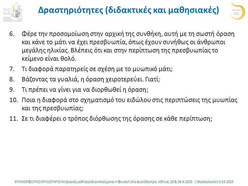 ΕΠΙΜΟΡΦΩΤΙΚΟ ΕΡΓΑΣΤΗΡΙΟ Ψηφιακά μαθησιακά αντικείμενα: Η Φυσική στο φωτόδεντρο Αθήνα, 25 & 26.9.2015 | Θεσσαλονίκη 5.10.2015 Δραστηριότητες (διδακτικές και μαθησιακές) 6.Φέρε την προσομοίωση στην αρχική της συνθήκη, αυτή με τη σωστή όραση και κάνε το μάτι να έχει πρεσβυωπία, όπως έχουν συνήθως οι άνθρωποι μεγάλης ηλικίας.