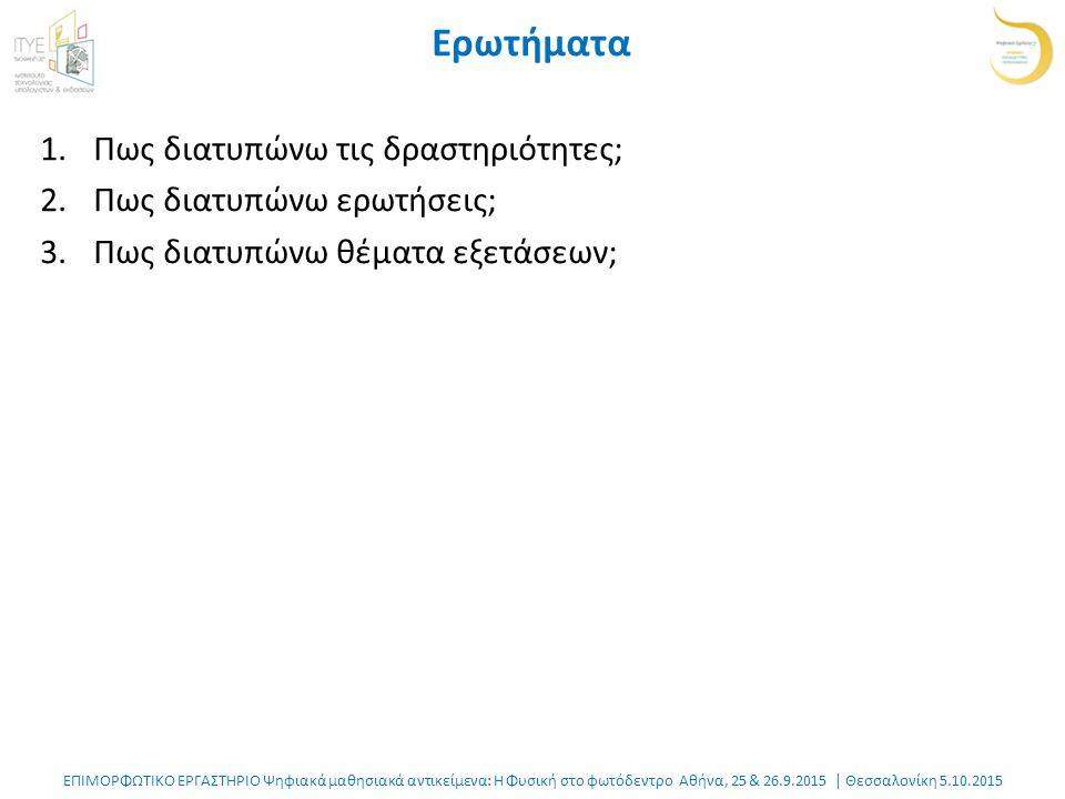 ΕΠΙΜΟΡΦΩΤΙΚΟ ΕΡΓΑΣΤΗΡΙΟ Ψηφιακά μαθησιακά αντικείμενα: Η Φυσική στο φωτόδεντρο Αθήνα, 25 & 26.9.2015 | Θεσσαλονίκη 5.10.2015 Ερωτήματα 1.Πως διατυπώνω τις δραστηριότητες; 2.Πως διατυπώνω ερωτήσεις; 3.Πως διατυπώνω θέματα εξετάσεων;