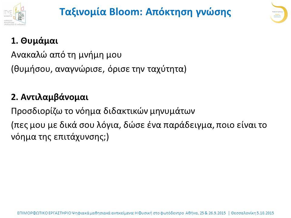 ΕΠΙΜΟΡΦΩΤΙΚΟ ΕΡΓΑΣΤΗΡΙΟ Ψηφιακά μαθησιακά αντικείμενα: Η Φυσική στο φωτόδεντρο Αθήνα, 25 & 26.9.2015 | Θεσσαλονίκη 5.10.2015 Ταξινομία Bloom: Απόκτηση γνώσης 1.