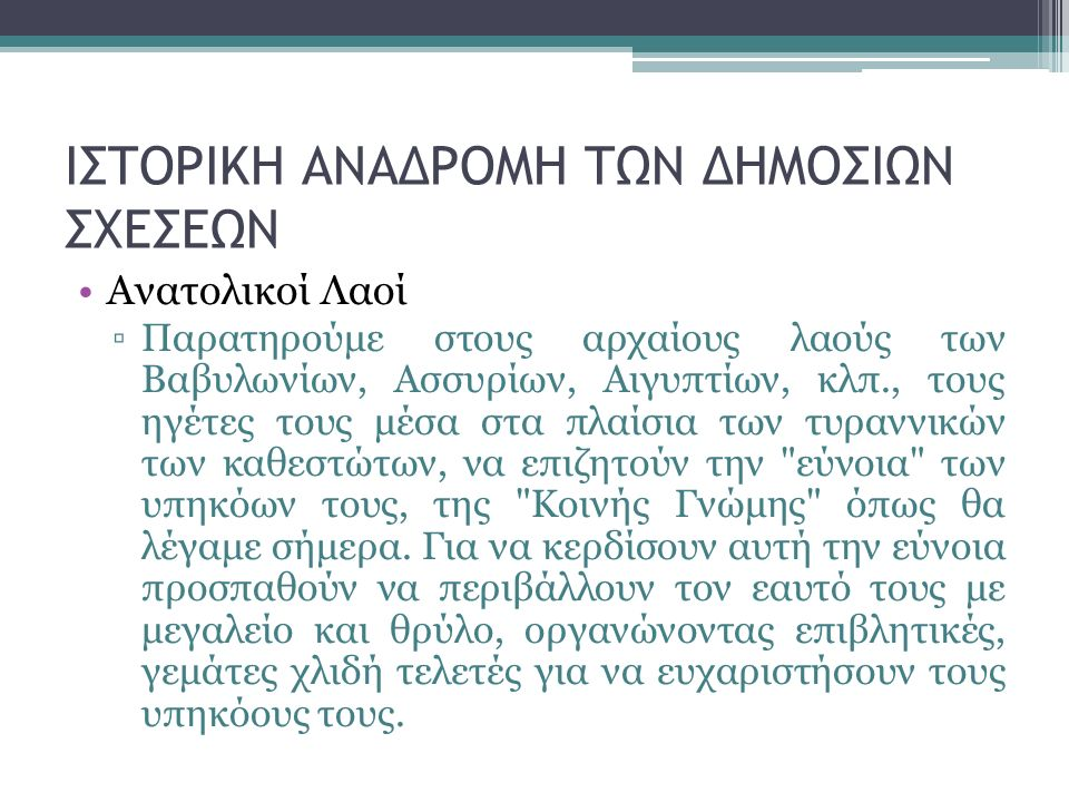 ΙΣΤΟΡΙΚΗ ΑΝΑΔΡΟΜΗ ΤΩΝ ΔΗΜΟΣΙΩΝ ΣΧΕΣΕΩΝ Αρχαία Ελλάδα ▫Στην Αρχαία Ελλάδα συναντάμε πλήθος εκδηλώσεων που φέρουν τη σφραγίδα των Δημοσίων Σχέσεων.