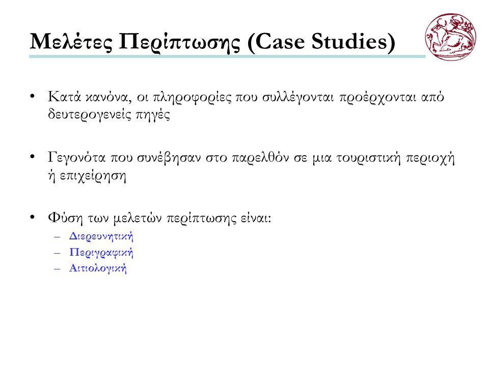 Μελέτες Περίπτωσης (Case Studies) Κατά κανόνα, οι πληροφορίες που συλλέγονται προέρχονται από δευτερογενείς πηγές Γεγονότα που συνέβησαν στο παρελθόν σε μια τουριστική περιοχή ή επιχείρηση Φύση των μελετών περίπτωσης είναι: –Διερευνητική –Περιγραφική –Αιτιολογική