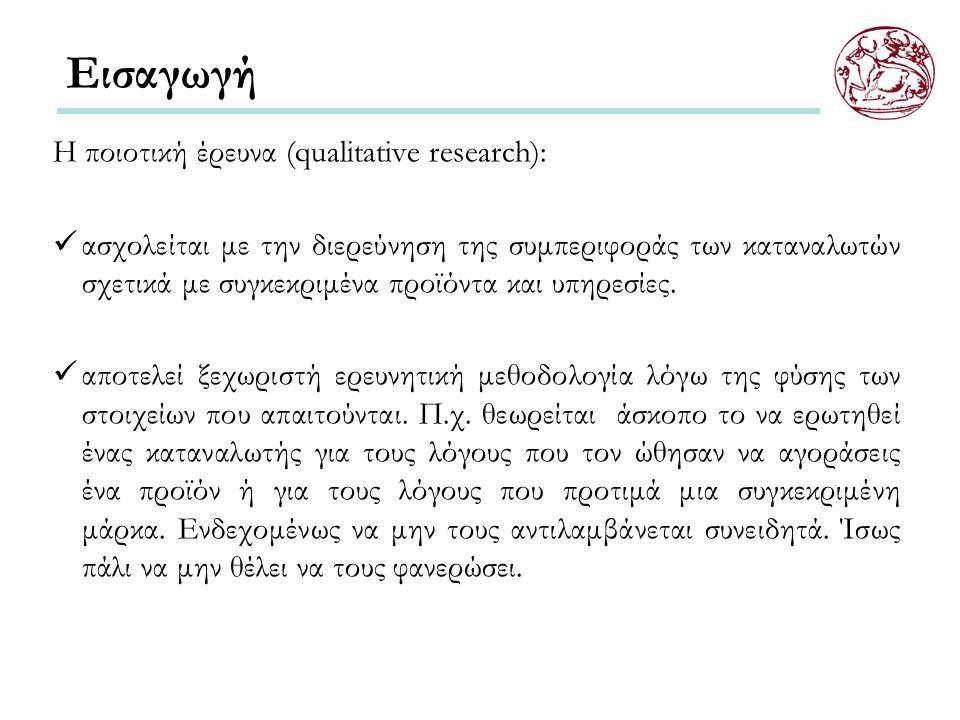 Εισαγωγή Η ποιοτική έρευνα (qualitative research): ασχολείται με την διερεύνηση της συμπεριφοράς των καταναλωτών σχετικά με συγκεκριμένα προϊόντα και υπηρεσίες.