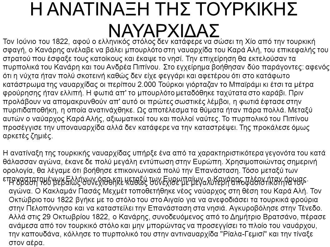 Η ΑΝΑΤΙΝΑΞΗ ΤΗΣ ΤΟΥΡΚΙΚΗΣ ΝΑΥΑΡΧΙΔΑΣ Τον Ιούνιο του 1822, αφού ο ελληνικός στόλος δεν κατάφερε να σώσει τη Χίο από την τουρκική σφαγή, ο Κανάρης ανέλαβε να βάλει μπουρλότο στη ναυαρχίδα του Καρά Αλή, του επικεφαλής του στρατού που έσφαξε τους κατοίκους και έκαψε το νησί.