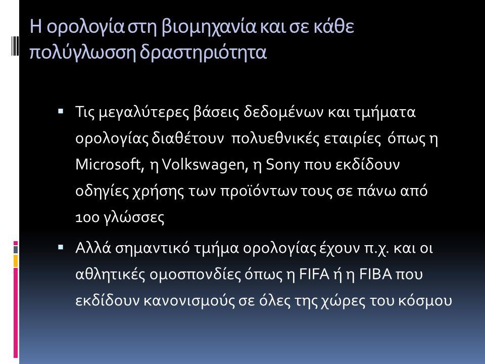 Η ορολογία στη βιομηχανία και σε κάθε πολύγλωσση δραστηριότητα  Τις μεγαλύτερες βάσεις δεδομένων και τμήματα ορολογίας διαθέτουν πολυεθνικές εταιρίες όπως η Microsoft, η Volkswagen, η Sony που εκδίδουν οδηγίες χρήσης των προϊόντων τους σε πάνω από 100 γλώσσες  Αλλά σημαντικό τμήμα ορολογίας έχουν π.χ.