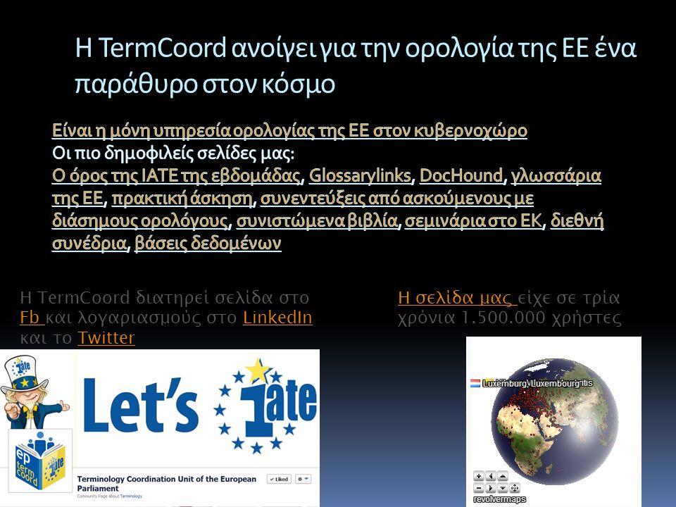 Η TermCoord ανοίγει για την ορολογία της ΕΕ ένα παράθυρο στον κόσμο Η TermCoord διατηρεί σελίδα στο Fb και λογαριασμούς στο LinkedIn και το Twitter Fb LinkedInTwitter Η σελίδα μας Η σελίδα μας είχε σε τρία χρόνια 1.500.000 χρήστες