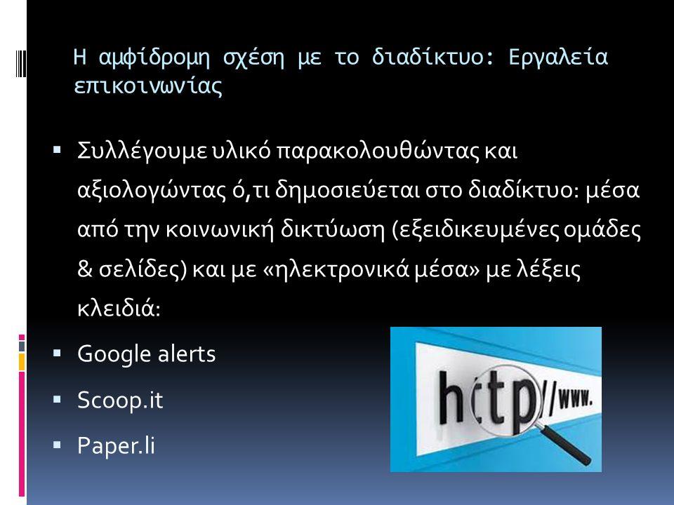 Η αμφίδρομη σχέση με το διαδίκτυο: Εργαλεία επικοινωνίας  Συλλέγουμε υλικό παρακολουθώντας και αξιολογώντας ό,τι δημοσιεύεται στο διαδίκτυο: μέσα από την κοινωνική δικτύωση (εξειδικευμένες ομάδες & σελίδες) και με «ηλεκτρονικά μέσα» με λέξεις κλειδιά:  Google alerts  Scoop.it  Paper.li