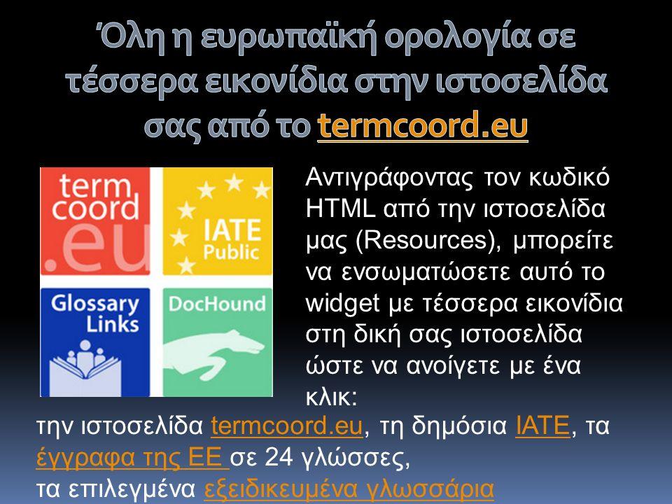 Αντιγράφοντας τον κωδικό HTML από την ιστοσελίδα μας (Resources), μπορείτε να ενσωματώσετε αυτό το widget με τέσσερα εικονίδια στη δική σας ιστοσελίδα ώστε να ανοίγετε με ένα κλικ: την ιστοσελίδα termcoord.eu, τη δημόσια ΙΑΤΕ, τα έγγραφα της ΕΕ σε 24 γλώσσες,termcoord.euΙΑΤΕ έγγραφα της ΕΕ τα επιλεγμένα εξειδικευμένα γλωσσάριαεξειδικευμένα γλωσσάρια